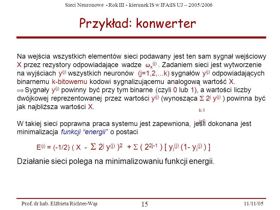 Sieci Neuronowe - Rok III - kierunek IS w IFAiIS UJ – 2005/2006 11/11/05 15 Prof. dr hab. Elżbieta Richter-Wąs Przykład: konwerter Na wejścia wszystki