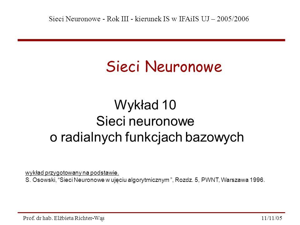 Sieci Neuronowe - Rok III - kierunek IS w IFAiIS UJ – 2005/2006 11/11/05Prof. dr hab. Elżbieta Richter-Wąs Wykład 10 Sieci neuronowe o radialnych funk