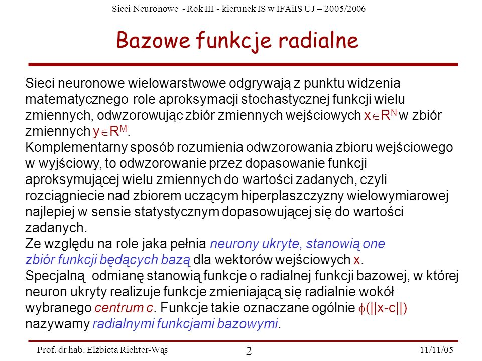 Sieci Neuronowe - Rok III - kierunek IS w IFAiIS UJ – 2005/2006 11/11/05 2 Prof. dr hab. Elżbieta Richter-Wąs Bazowe funkcje radialne Sieci neuronowe