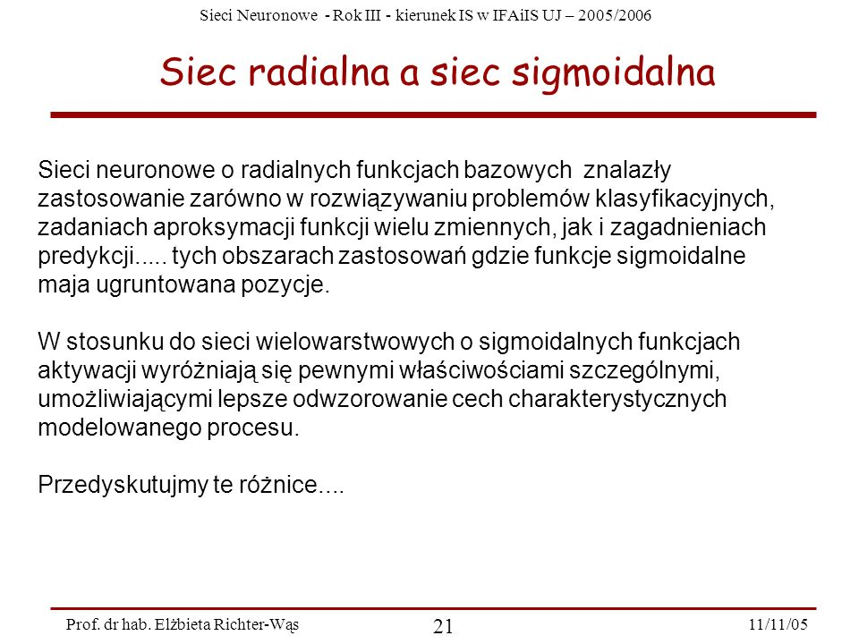 Sieci Neuronowe - Rok III - kierunek IS w IFAiIS UJ – 2005/2006 11/11/05 21 Prof. dr hab. Elżbieta Richter-Wąs Siec radialna a siec sigmoidalna Sieci