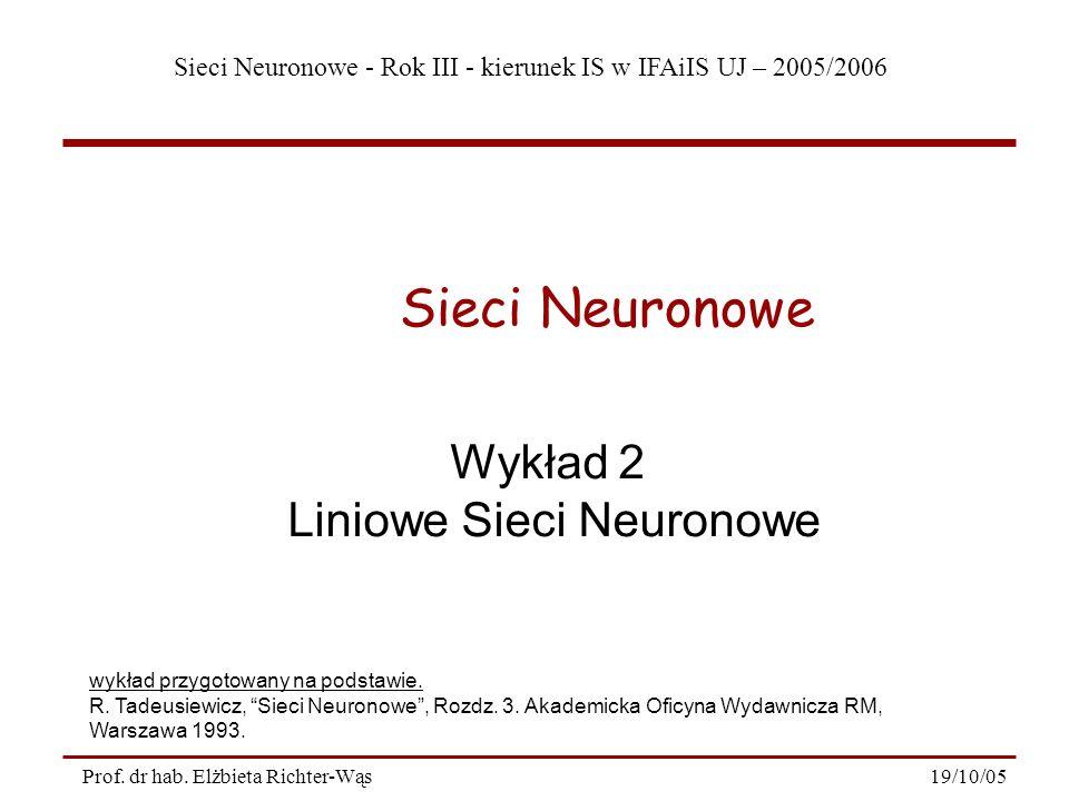 Sieci Neuronowe - Rok III - kierunek IS w IFAiIS UJ – 2005/2006 19/10/05Prof. dr hab. Elżbieta Richter-Wąs Wykład 2 Liniowe Sieci Neuronowe Sieci Neur