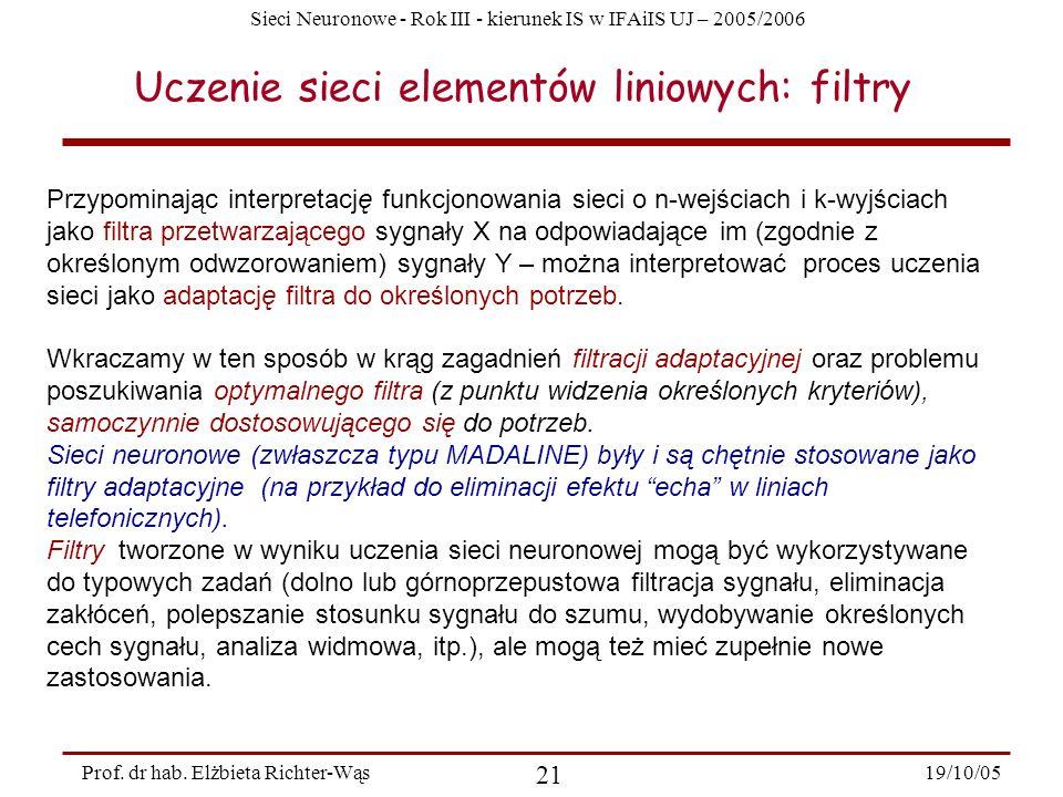 Sieci Neuronowe - Rok III - kierunek IS w IFAiIS UJ – 2005/2006 19/10/05 21 Prof. dr hab. Elżbieta Richter-Wąs Uczenie sieci elementów liniowych: filt