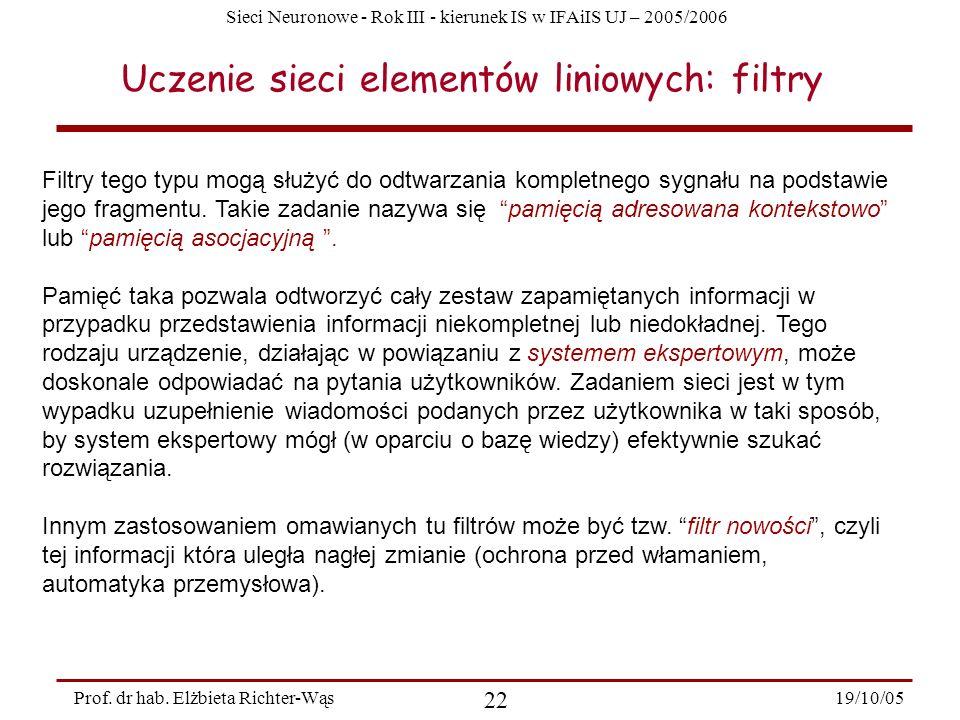 Sieci Neuronowe - Rok III - kierunek IS w IFAiIS UJ – 2005/2006 19/10/05 22 Prof. dr hab. Elżbieta Richter-Wąs Uczenie sieci elementów liniowych: filt