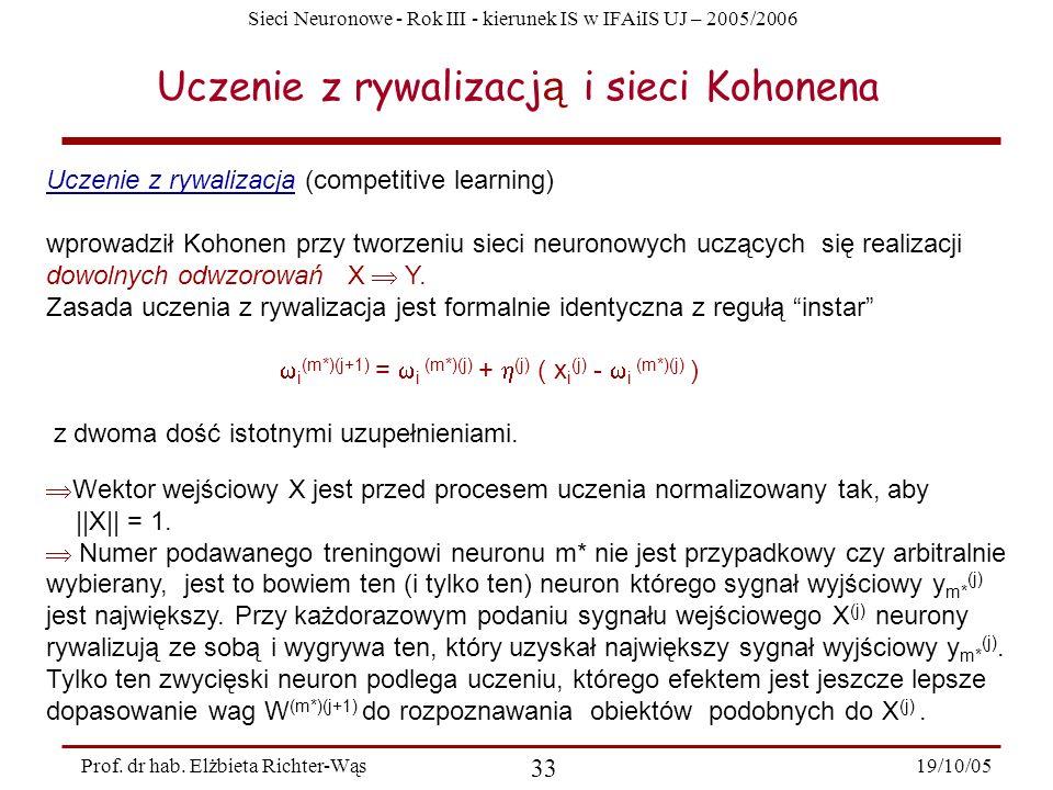 Sieci Neuronowe - Rok III - kierunek IS w IFAiIS UJ – 2005/2006 19/10/05 33 Prof. dr hab. Elżbieta Richter-Wąs Uczenie z rywalizacj ą i sieci Kohonena
