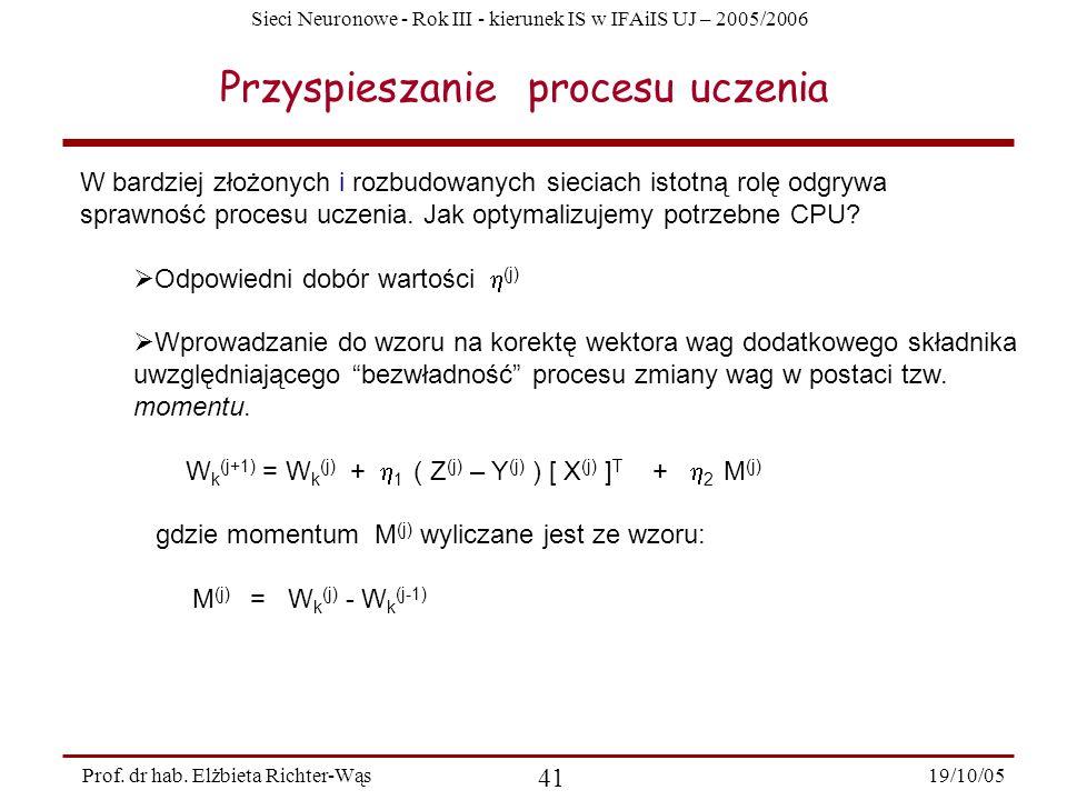 Sieci Neuronowe - Rok III - kierunek IS w IFAiIS UJ – 2005/2006 19/10/05 41 Prof. dr hab. Elżbieta Richter-Wąs Przyspieszanie procesu uczenia W bardzi