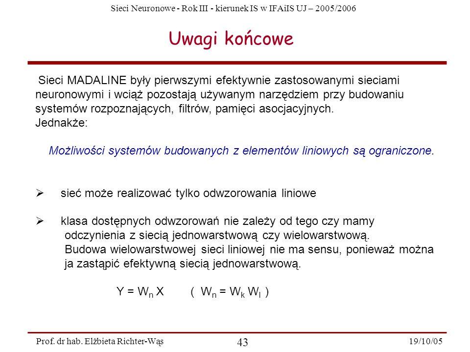 Sieci Neuronowe - Rok III - kierunek IS w IFAiIS UJ – 2005/2006 19/10/05 43 Prof. dr hab. Elżbieta Richter-Wąs Uwagi końcowe Sieci MADALINE były pierw