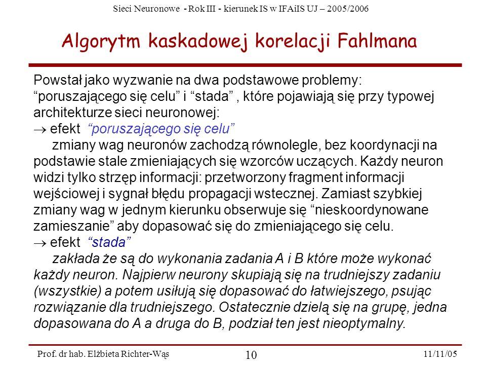 Sieci Neuronowe - Rok III - kierunek IS w IFAiIS UJ – 2005/2006 11/11/05 10 Prof. dr hab. Elżbieta Richter-Wąs Algorytm kaskadowej korelacji Fahlmana
