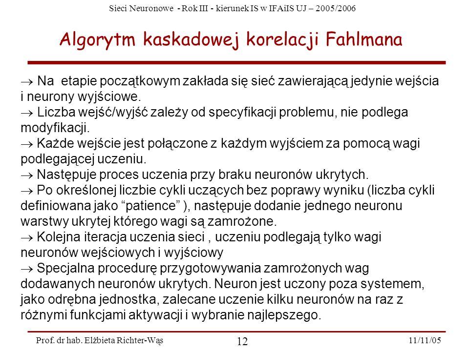 Sieci Neuronowe - Rok III - kierunek IS w IFAiIS UJ – 2005/2006 11/11/05 12 Prof. dr hab. Elżbieta Richter-Wąs Algorytm kaskadowej korelacji Fahlmana