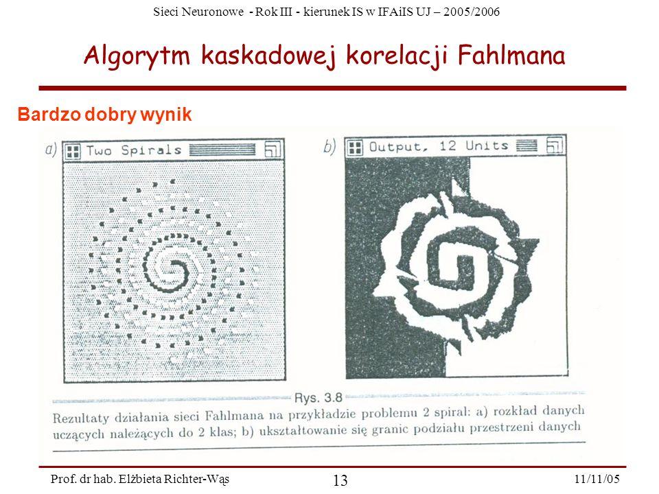 Sieci Neuronowe - Rok III - kierunek IS w IFAiIS UJ – 2005/2006 11/11/05 13 Prof. dr hab. Elżbieta Richter-Wąs Algorytm kaskadowej korelacji Fahlmana