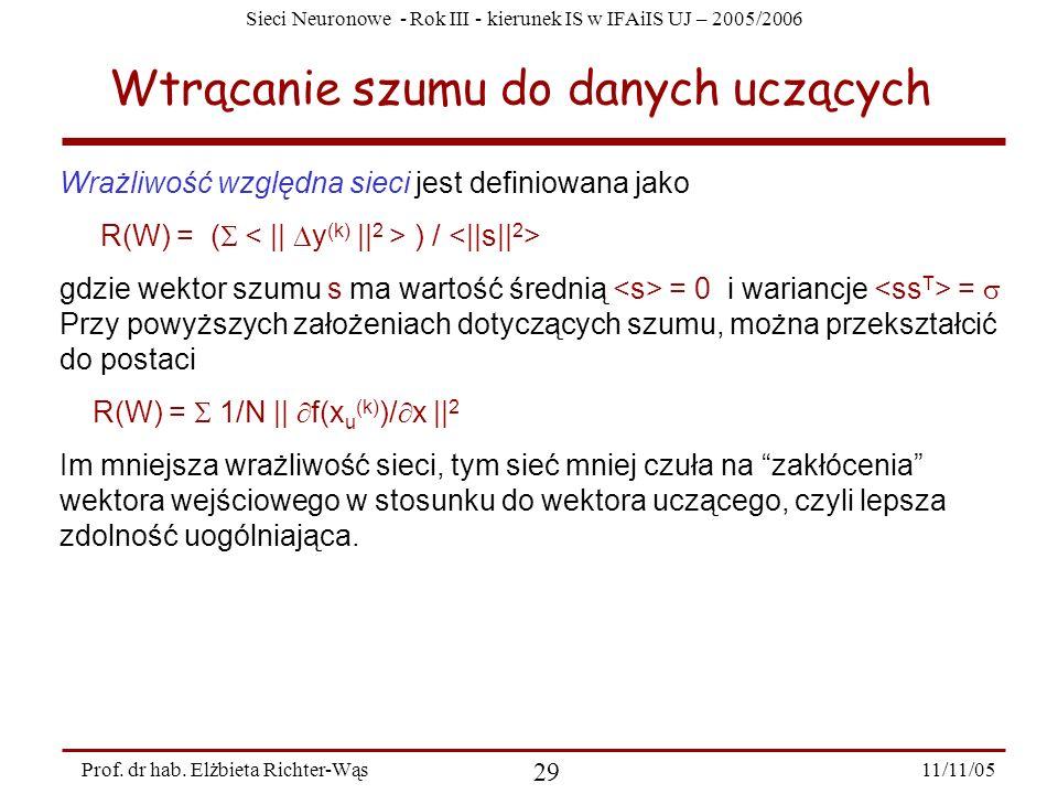 Sieci Neuronowe - Rok III - kierunek IS w IFAiIS UJ – 2005/2006 11/11/05 29 Prof. dr hab. Elżbieta Richter-Wąs Wtrącanie szumu do danych uczących Wraż