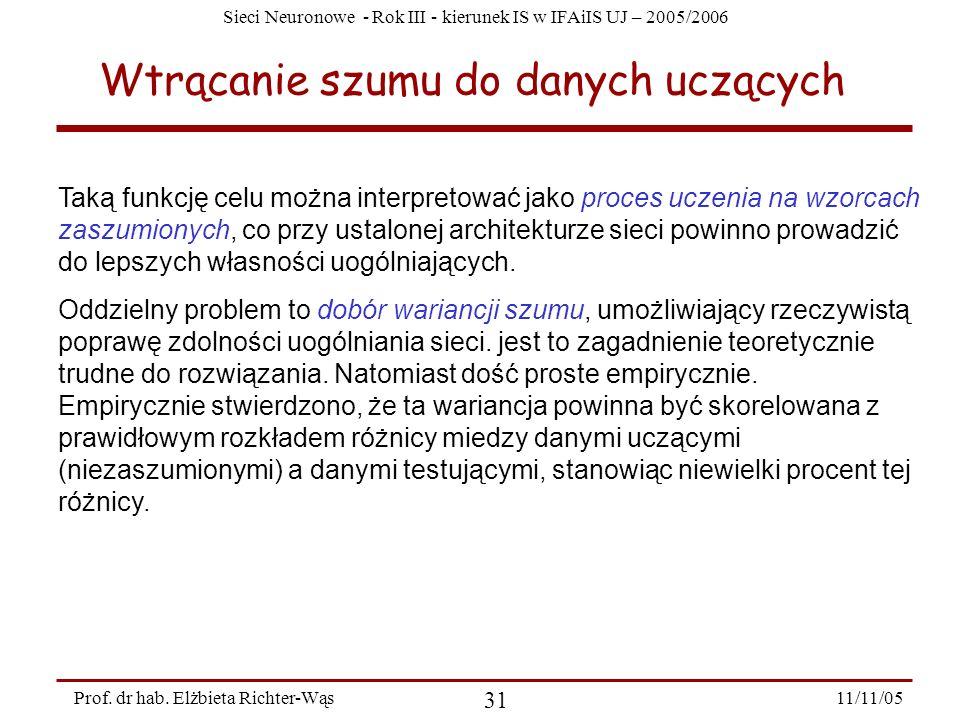 Sieci Neuronowe - Rok III - kierunek IS w IFAiIS UJ – 2005/2006 11/11/05 31 Prof. dr hab. Elżbieta Richter-Wąs Wtrącanie szumu do danych uczących Taką