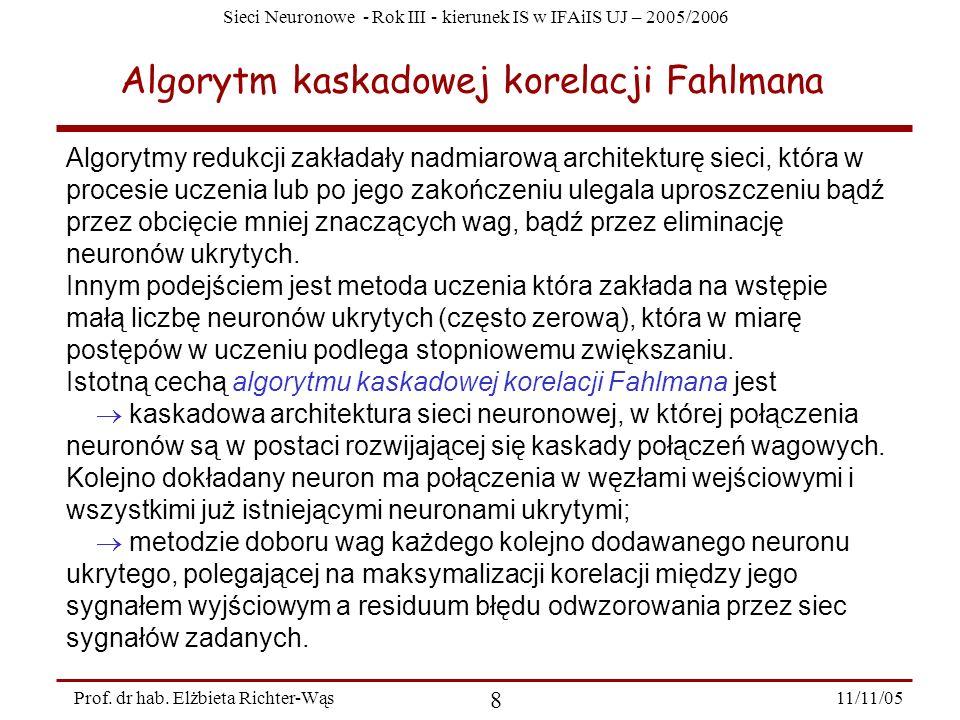 Sieci Neuronowe - Rok III - kierunek IS w IFAiIS UJ – 2005/2006 11/11/05 8 Prof. dr hab. Elżbieta Richter-Wąs Algorytm kaskadowej korelacji Fahlmana A