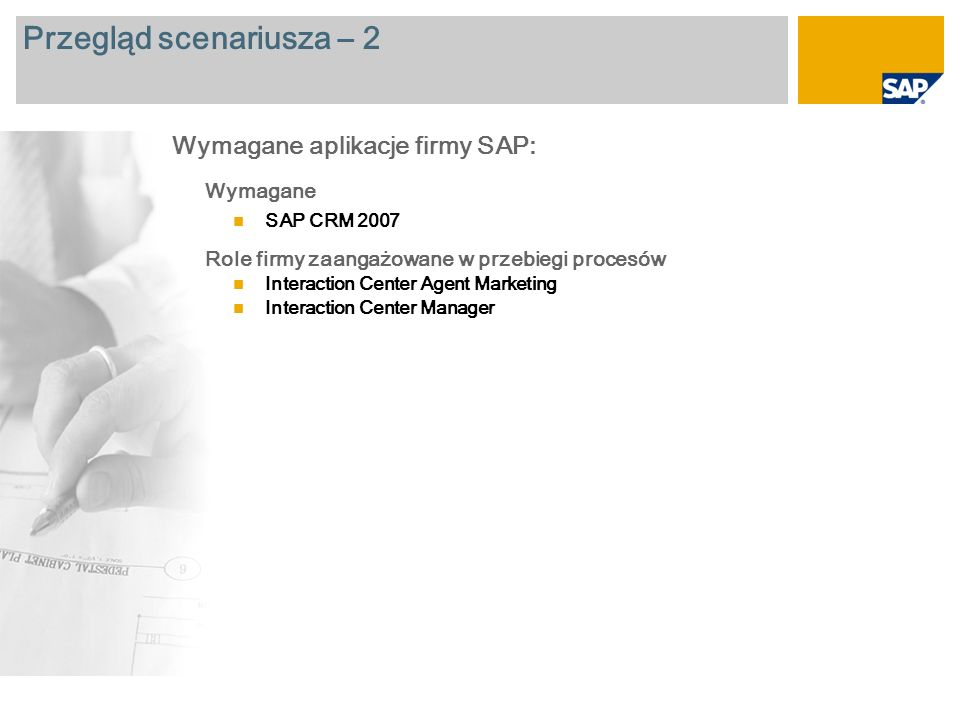 Przegląd scenariusza – 2 Wymagane SAP CRM 2007 Role firmy zaangażowane w przebiegi procesów Interaction Center Agent Marketing Interaction Center Manager Wymagane aplikacje firmy SAP: