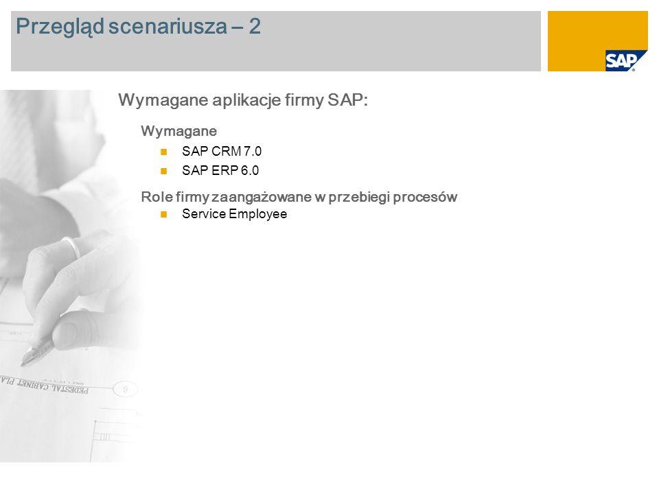 Przegląd scenariusza – 2 Wymagane SAP CRM 7.0 SAP ERP 6.0 Role firmy zaangażowane w przebiegi procesów Service Employee Wymagane aplikacje firmy SAP: