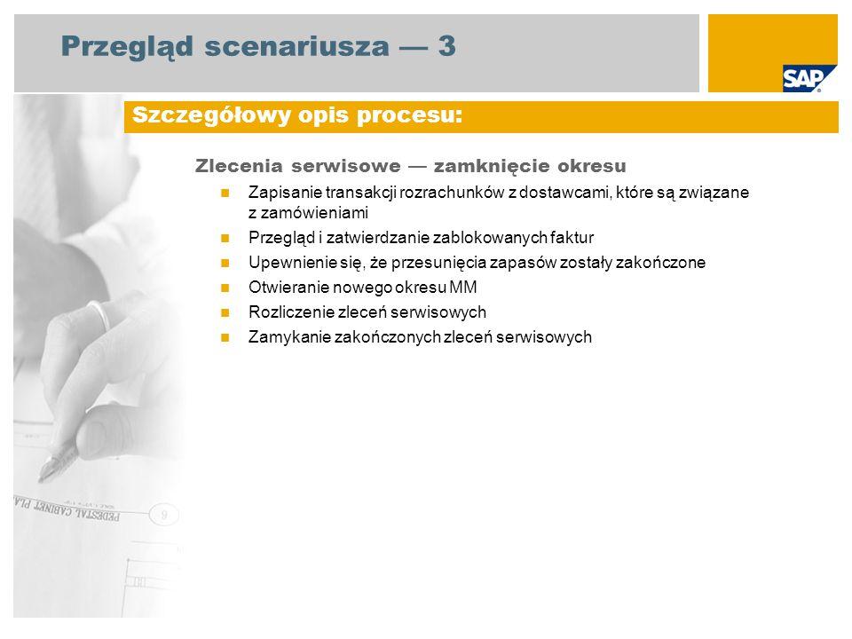 Diagram przebiegu procesu Zlecenia serwisowe zamknięcie okresu Rozrachunki z dostawcami Magazynier Zdarzenie Kontroler firmy Zapisanie transakcji AP związanych z zamówieniami Konieczność zaksięgowania faktur związanych z zamówieniami przed końcem miesiąca AP = Płatność zaliczkowa; MM = Opracowanie zbiorcze Zamknięcie zakończonych zleceń serwisowych Otwieranie nowego okresu MM Upewnienie się, że przesunięcia zapasów zostały zakończone wydanie materiałów Zatwierdzanie zablokowanych faktur Kierownik działu finansowego Rozliczanie zleceń serwisowych