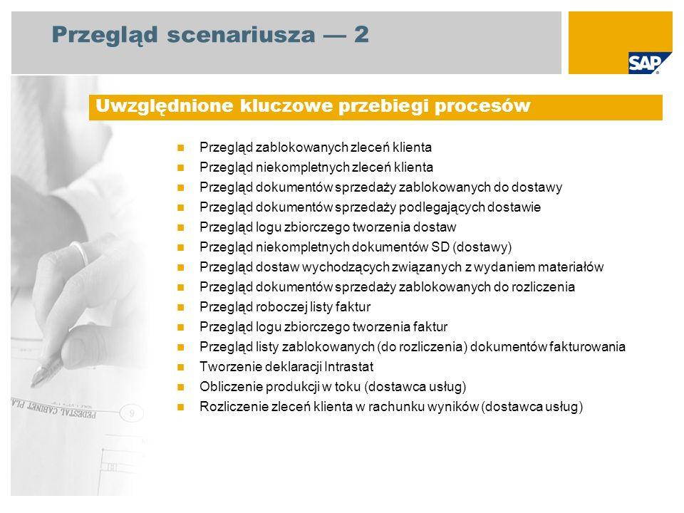 Przegląd scenariusza 2 Przegląd zablokowanych zleceń klienta Przegląd niekompletnych zleceń klienta Przegląd dokumentów sprzedaży zablokowanych do dostawy Przegląd dokumentów sprzedaży podlegających dostawie Przegląd logu zbiorczego tworzenia dostaw Przegląd niekompletnych dokumentów SD (dostawy) Przegląd dostaw wychodzących związanych z wydaniem materiałów Przegląd dokumentów sprzedaży zablokowanych do rozliczenia Przegląd roboczej listy faktur Przegląd logu zbiorczego tworzenia faktur Przegląd listy zablokowanych (do rozliczenia) dokumentów fakturowania Tworzenie deklaracji Intrastat Obliczenie produkcji w toku (dostawca usług) Rozliczenie zleceń klienta w rachunku wyników (dostawca usług) Uwzględnione kluczowe przebiegi procesów