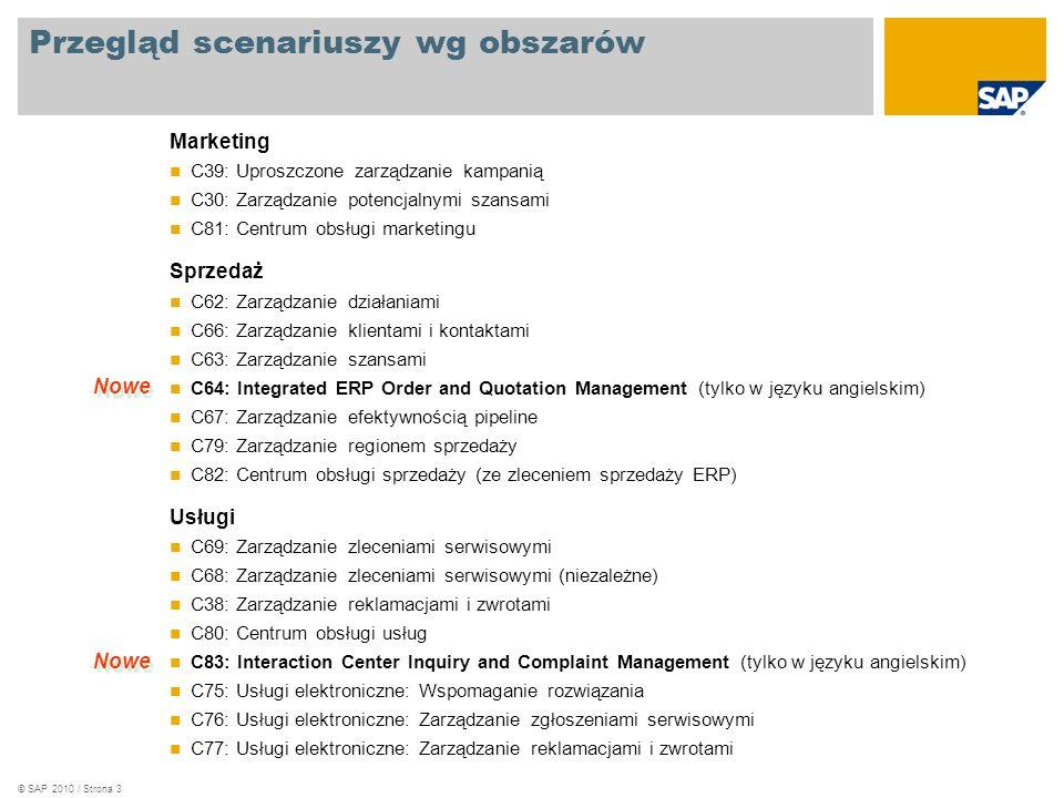 © SAP 2010 / Strona 3 Przegląd scenariuszy wg obszarów Marketing C39: Uproszczone zarządzanie kampanią C30: Zarządzanie potencjalnymi szansami C81: Centrum obsługi marketingu Sprzedaż C62: Zarządzanie działaniami C66: Zarządzanie klientami i kontaktami C63: Zarządzanie szansami C64: Integrated ERP Order and Quotation Management (tylko w języku angielskim) C67: Zarządzanie efektywnością pipeline C79: Zarządzanie regionem sprzedaży C82: Centrum obsługi sprzedaży (ze zleceniem sprzedaży ERP) Usługi C69: Zarządzanie zleceniami serwisowymi C68: Zarządzanie zleceniami serwisowymi (niezależne) C38: Zarządzanie reklamacjami i zwrotami C80: Centrum obsługi usług C83: Interaction Center Inquiry and Complaint Management (tylko w języku angielskim) C75: Usługi elektroniczne: Wspomaganie rozwiązania C76: Usługi elektroniczne: Zarządzanie zgłoszeniami serwisowymi C77: Usługi elektroniczne: Zarządzanie reklamacjami i zwrotami Nowe