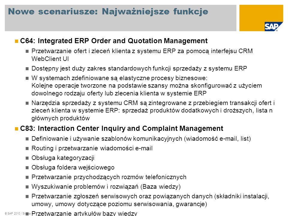 © SAP 2010 / Strona 4 Nowe scenariusze: Najważniejsze funkcje C64: Integrated ERP Order and Quotation Management Przetwarzanie ofert i zleceń klienta z systemu ERP za pomocą interfejsu CRM WebClient UI Dostępny jest duży zakres standardowych funkcji sprzedaży z systemu ERP W systemach zdefiniowane są elastyczne procesy biznesowe: Kolejne operacje tworzone na podstawie szansy można skonfigurować z użyciem dowolnego rodzaju oferty lub zlecenia klienta w systemie ERP Narzędzia sprzedaży z systemu CRM są zintegrowane z przebiegiem transakcji ofert i zleceń klienta w systemie ERP: sprzedaż produktów dodatkowych i droższych, lista n głównych produktów C83: Interaction Center Inquiry and Complaint Management Definiowanie i używanie szablonów komunikacyjnych (wiadomość e-mail, list) Routing i przetwarzanie wiadomości e-mail Obsługa kategoryzacji Obsługa foldera wejściowego Przetwarzanie przychodzących rozmów telefonicznych Wyszukiwanie problemów i rozwiązań (Baza wiedzy) Przetwarzanie zgłoszeń serwisowych oraz powiązanych danych (składniki instalacji, umowy, umowy dotyczące poziomu serwisowania, gwarancje) Przetwarzanie artykułów bazy wiedzy