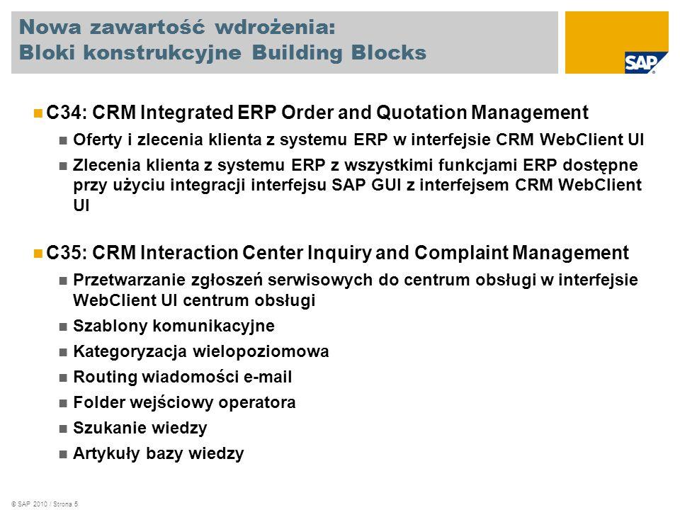© SAP 2010 / Strona 5 Nowa zawartość wdrożenia: Bloki konstrukcyjne Building Blocks C34: CRM Integrated ERP Order and Quotation Management Oferty i zlecenia klienta z systemu ERP w interfejsie CRM WebClient UI Zlecenia klienta z systemu ERP z wszystkimi funkcjami ERP dostępne przy użyciu integracji interfejsu SAP GUI z interfejsem CRM WebClient UI C35: CRM Interaction Center Inquiry and Complaint Management Przetwarzanie zgłoszeń serwisowych do centrum obsługi w interfejsie WebClient UI centrum obsługi Szablony komunikacyjne Kategoryzacja wielopoziomowa Routing wiadomości e-mail Folder wejściowy operatora Szukanie wiedzy Artykuły bazy wiedzy
