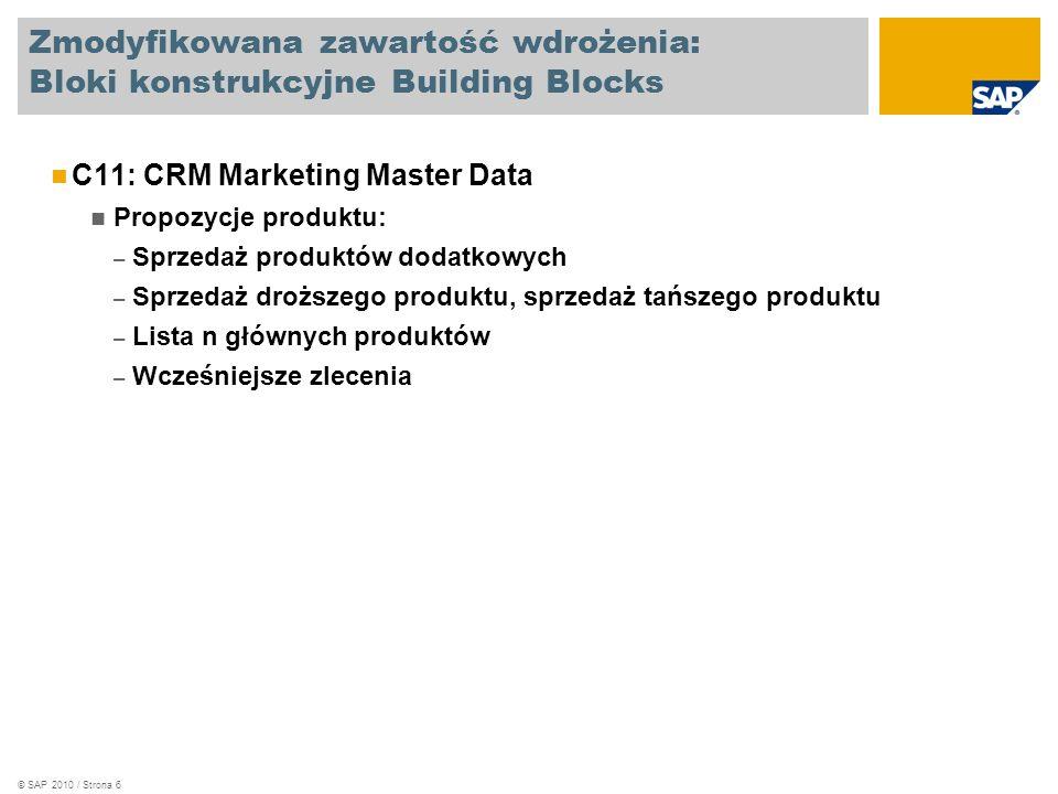 © SAP 2010 / Strona 6 Zmodyfikowana zawartość wdrożenia: Bloki konstrukcyjne Building Blocks C11: CRM Marketing Master Data Propozycje produktu: – Sprzedaż produktów dodatkowych – Sprzedaż droższego produktu, sprzedaż tańszego produktu – Lista n głównych produktów – Wcześniejsze zlecenia