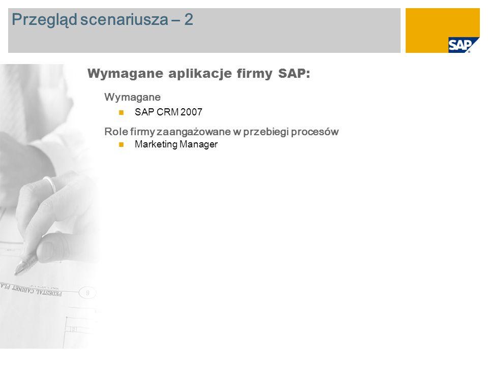 Przegląd scenariusza – 2 Wymagane SAP CRM 2007 Role firmy zaangażowane w przebiegi procesów Marketing Manager Wymagane aplikacje firmy SAP: