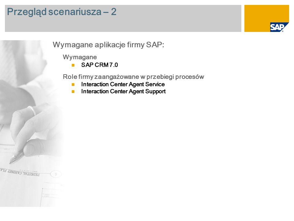 Przegląd scenariusza – 2 Wymagane SAP CRM 7.0 Role firmy zaangażowane w przebiegi procesów Interaction Center Agent Service Interaction Center Agent Support Wymagane aplikacje firmy SAP: