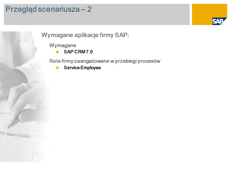 Przegląd scenariusza – 2 Wymagane SAP CRM 7.0 Role firmy zaangażowane w przebiegi procesów Service Employee Wymagane aplikacje firmy SAP: