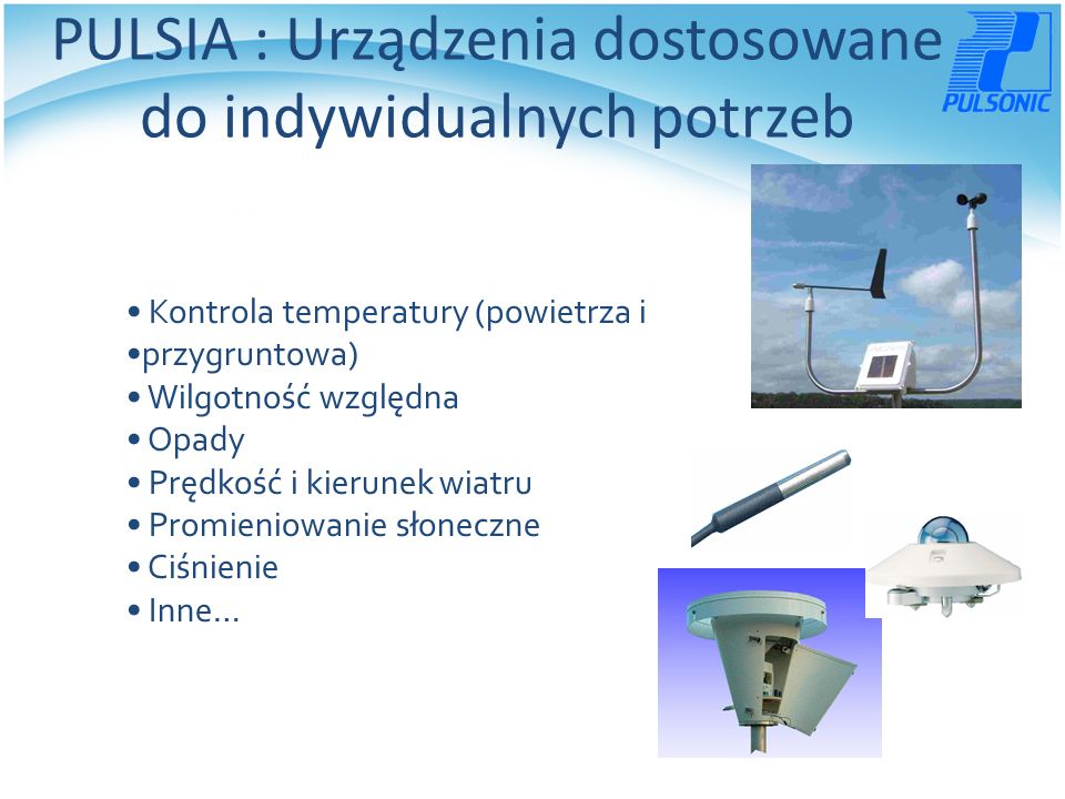 PULSIA : Urządzenia dostosowane do indywidualnych potrzeb Kontrola temperatury (powietrza i przygruntowa) Wilgotność względna Opady Prędkość i kierunek wiatru Promieniowanie słoneczne Ciśnienie Inne…