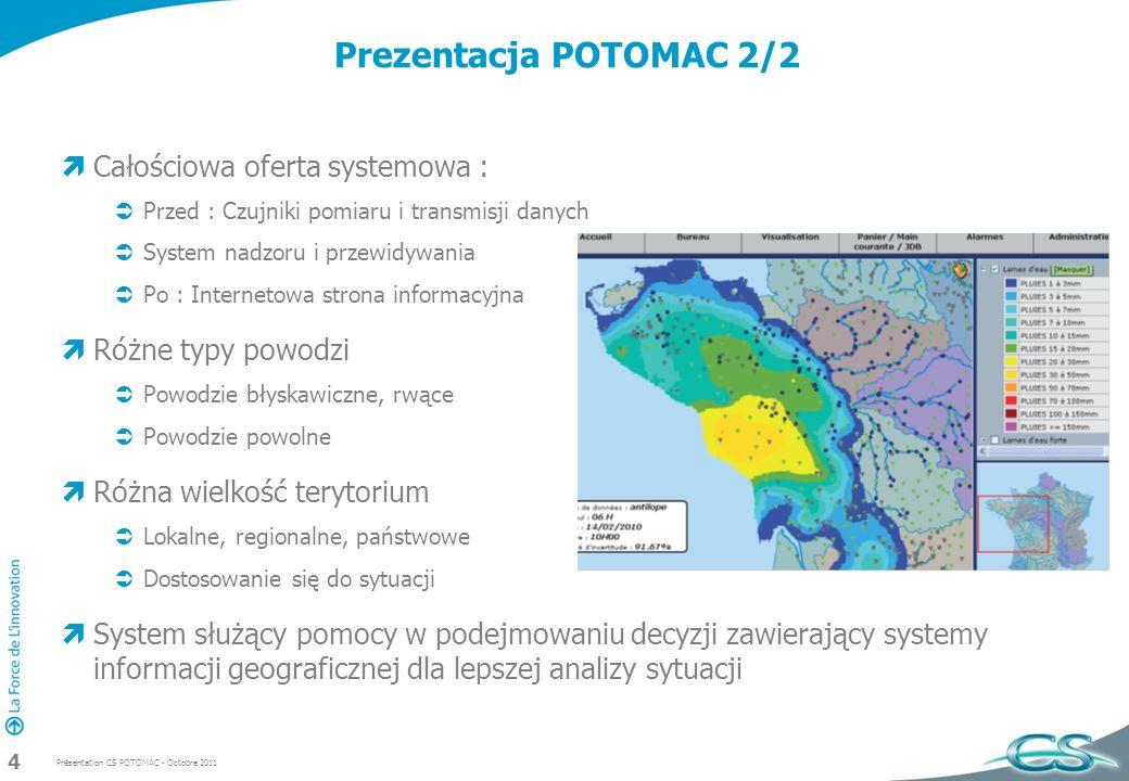 Présentation CS POTOMAC - Octobre 2011 4 Prezentacja POTOMAC 2/2 Całościowa oferta systemowa : Przed : Czujniki pomiaru i transmisji danych System nadzoru i przewidywania Po : Internetowa strona informacyjna Różne typy powodzi Powodzie błyskawiczne, rwące Powodzie powolne Różna wielkość terytorium Lokalne, regionalne, państwowe Dostosowanie się do sytuacji System służący pomocy w podejmowaniu decyzji zawierający systemy informacji geograficznej dla lepszej analizy sytuacji