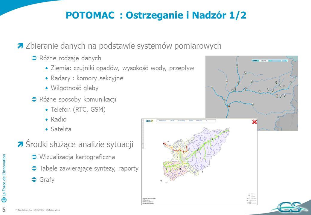 Présentation CS POTOMAC - Octobre 2011 5 POTOMAC : Ostrzeganie i Nadzór 1/2 Zbieranie danych na podstawie systemów pomiarowych Różne rodzaje danych Ziemia: czujniki opadów, wysokość wody, przepływ Radary : komory sekcyjne Wilgotność gleby Różne sposoby komunikacji Telefon (RTC, GSM) Radio Satelita Środki służące analizie sytuacji Wizualizacja kartograficzna Tabele zawierające syntezy, raporty Grafy