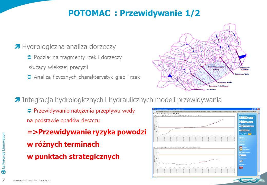 Présentation CS POTOMAC - Octobre 2011 8 POTOMAC : Przewidywanie 2/2 Tworzenie map powodziowych w czasie rzeczywistym Przewidywana wysokość wód Mapy służące analizie sytuacji ryzyka Dostosowanie do okoliczności Różne modele dla różnych rodzajów powodzi Strefy miejskie i wiejskie Wykorzystanie map w innych okolicznościach niż przeciwdziałanie powodziom Zbieranie opinii Analiza wpływu konstrukcji zapór i tam