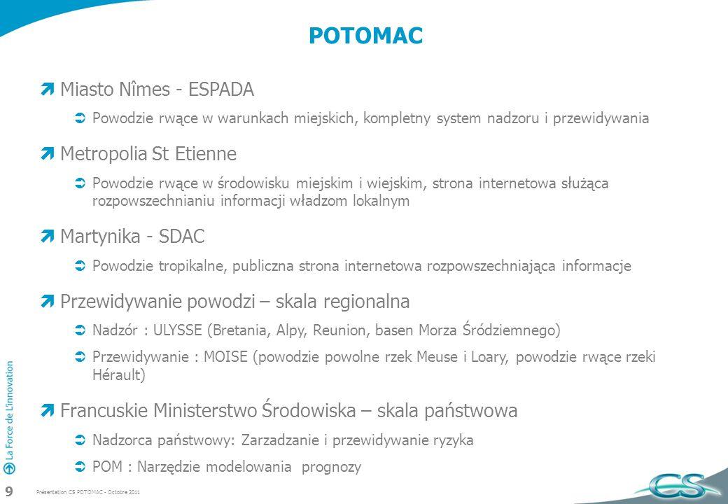 Présentation CS POTOMAC - Octobre 2011 9 POTOMAC Miasto Nîmes - ESPADA Powodzie rwące w warunkach miejskich, kompletny system nadzoru i przewidywania Metropolia St Etienne Powodzie rwące w środowisku miejskim i wiejskim, strona internetowa służąca rozpowszechnianiu informacji władzom lokalnym Martynika - SDAC Powodzie tropikalne, publiczna strona internetowa rozpowszechniająca informacje Przewidywanie powodzi – skala regionalna Nadzór : ULYSSE (Bretania, Alpy, Reunion, basen Morza Śródziemnego) Przewidywanie : MOISE (powodzie powolne rzek Meuse i Loary, powodzie rwące rzeki Hérault) Francuskie Ministerstwo Środowiska – skala państwowa Nadzorca państwowy: Zarzadzanie i przewidywanie ryzyka POM : Narzędzie modelowania prognozy