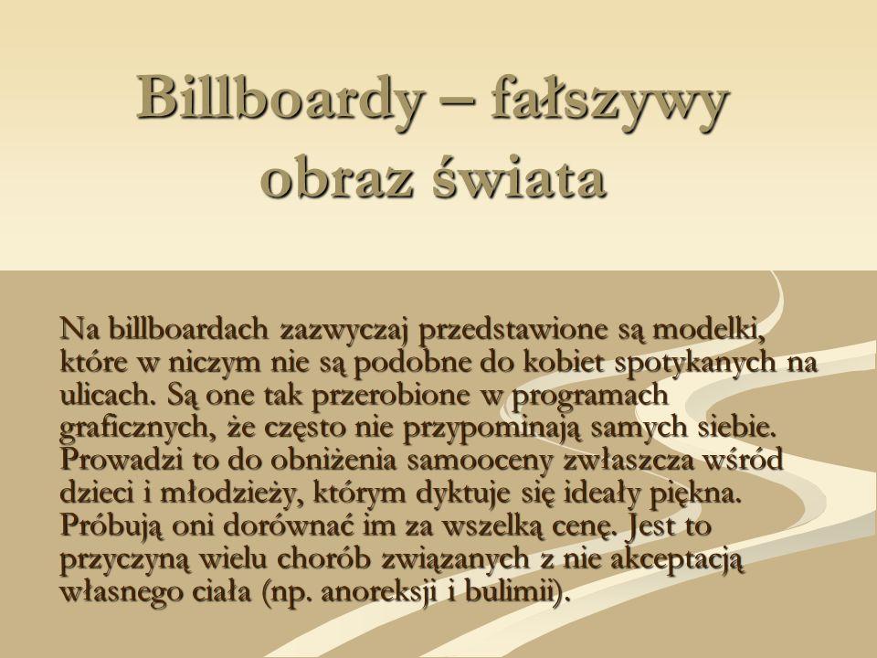 Billboardy – fałszywy obraz świata Na billboardach zazwyczaj przedstawione są modelki, które w niczym nie są podobne do kobiet spotykanych na ulicach.