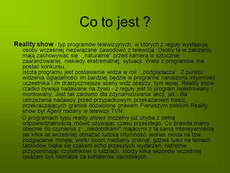 Co to jest ? Reality show - typ programów telewizyjnych, w których z reguły występują osoby wcześniej niezwiązane zawodowo z telewizją. Osoby te w zał