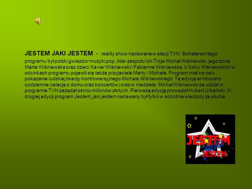 JESTEM JAKI JESTEM - reality show nadawane w stacji TVN. Bohaterem tego programu był polski gwiazdor muzyki pop, lider zespołu Ich Troje Michał Wiśnie
