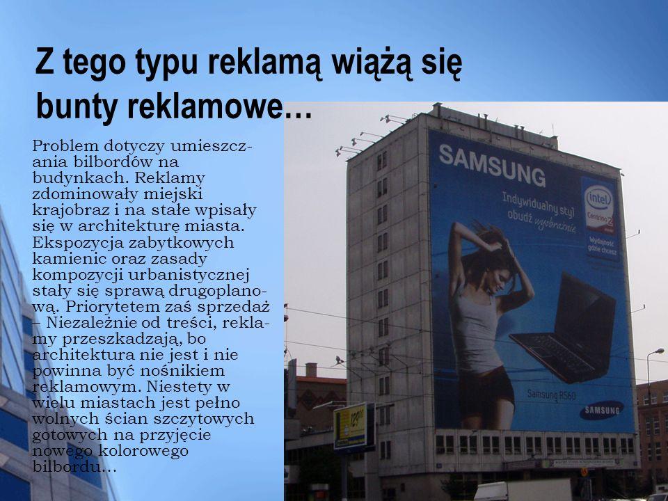 Z tego typu reklamą wiążą się bunty reklamowe… Problem dotyczy umieszcz- ania bilbordów na budynkach. Reklamy zdominowały miejski krajobraz i na stałe