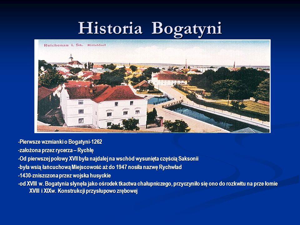 Historia Bogatyni -Pierwsze wzmianki o Bogatyni-1262 -założona przez rycerza – Rychłę -Od pierwszej połowy XVII była najdalej na wschód wysunięta częś