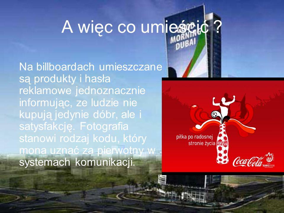 A więc co umieścić ? Na billboardach umieszczane są produkty i hasła reklamowe jednoznacznie informując, ze ludzie nie kupują jedynie dóbr, ale i saty