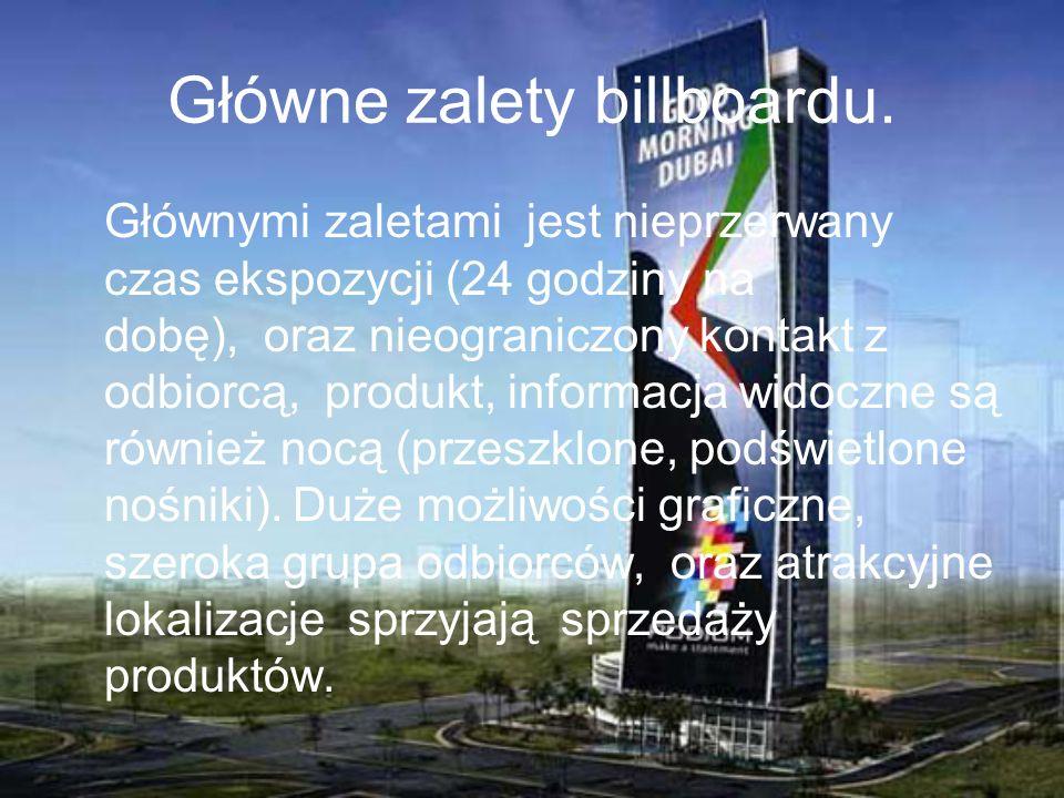 Główne zalety billboardu. Głównymi zaletami jest nieprzerwany czas ekspozycji (24 godziny na dobę), oraz nieograniczony kontakt z odbiorcą, produkt, i