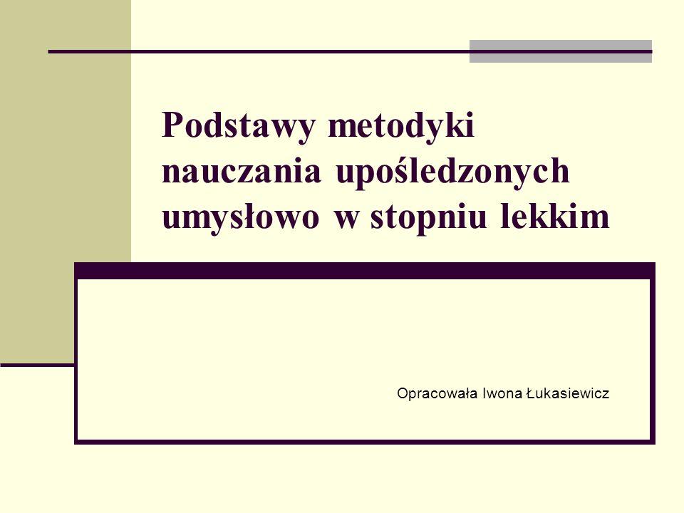 Podstawy metodyki nauczania upośledzonych umysłowo w stopniu lekkim Opracowała Iwona Łukasiewicz