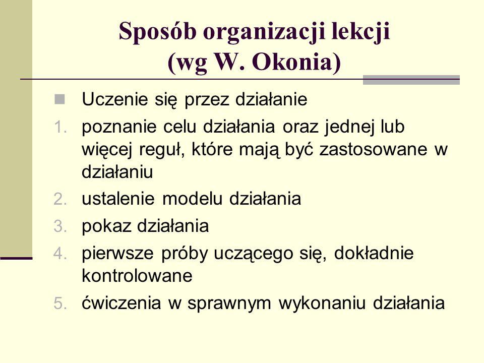 Sposób organizacji lekcji (wg W. Okonia) Uczenie się przez działanie 1. poznanie celu działania oraz jednej lub więcej reguł, które mają być zastosowa
