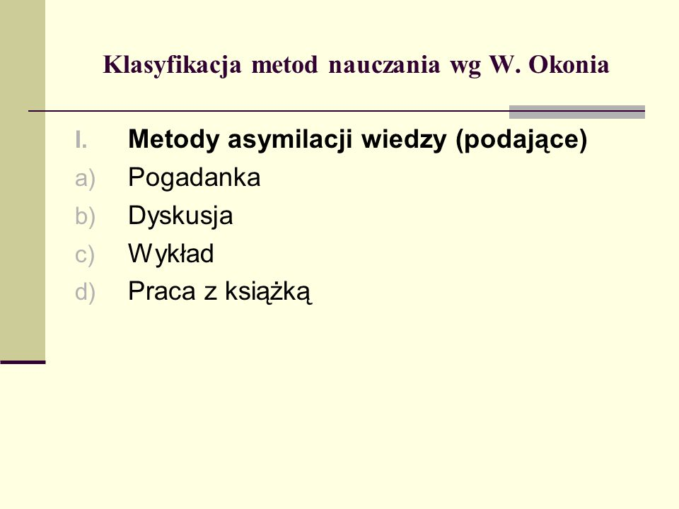 Klasyfikacja metod nauczania wg W. Okonia I. Metody asymilacji wiedzy (podające) a) Pogadanka b) Dyskusja c) Wykład d) Praca z książką