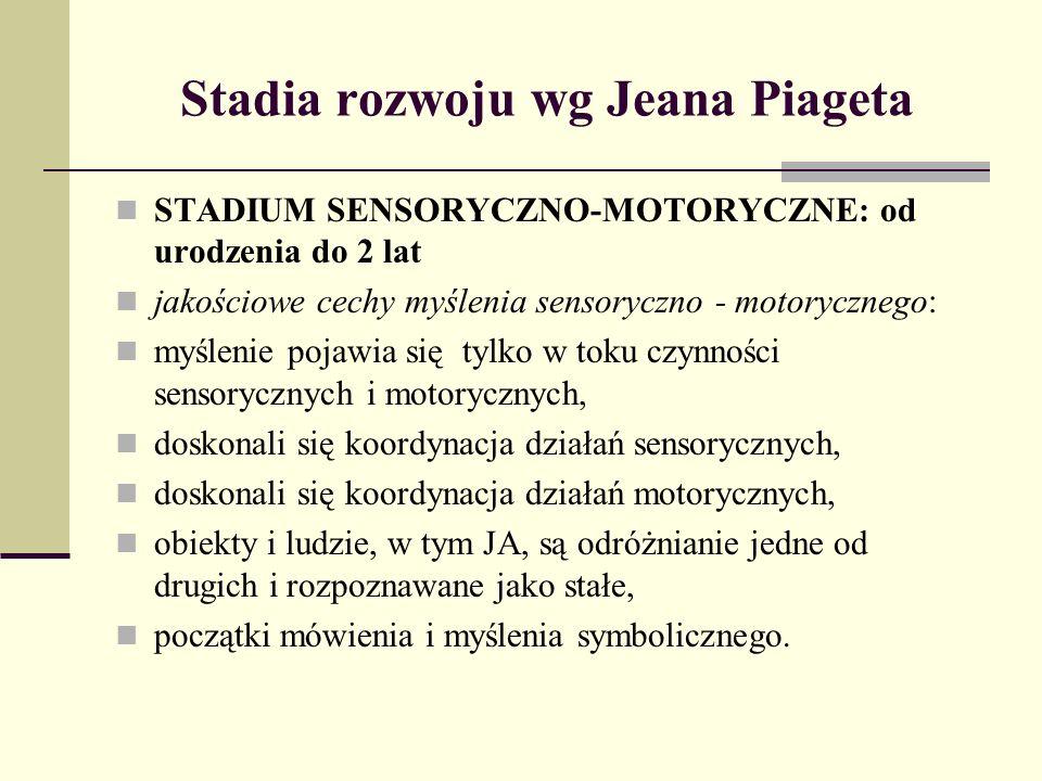 Stadia rozwoju wg Jeana Piageta STADIUM PRZEDOPERACYJNE: 2-7 lat jakościowe cechy myślenia przedoperacyjnego: intensywnie rozwija się język i myślenie symboliczne, dominują egocentryczna mowa i myślenie, w percepcji i myśleniu dominuje centracja i nieodwracalność, trudności z postępowaniem według zasady stałości, niektóre przedmioty są grupowane i klasyfikowane według jakiejś zasady, ale nie mogą być ponownie klasyfikowane według innej zasady.
