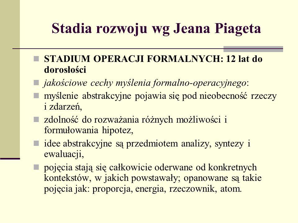 Stadia rozwoju wg Jeana Piageta STADIUM OPERACJI FORMALNYCH: 12 lat do dorosłości jakościowe cechy myślenia formalno-operacyjnego: myślenie abstrakcyj