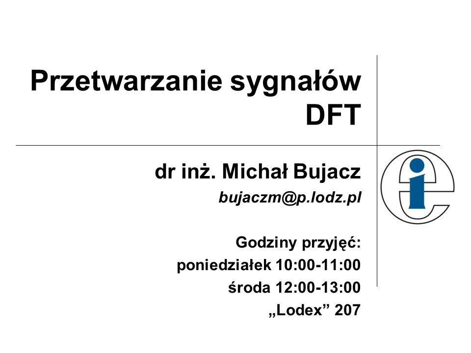 Przetwarzanie sygnałów DFT dr inż. Michał Bujacz bujaczm@p.lodz.pl Godziny przyjęć: poniedziałek 10:00-11:00 środa 12:00-13:00 Lodex 207