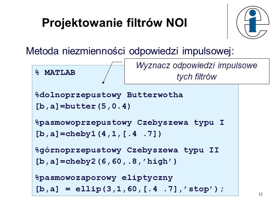 13 Projektowanie filtrów NOI Metoda niezmienności odpowiedzi impulsowej: % MATLAB %dolnoprzepustowy Butterwotha [b,a]=butter(5,0.4) %pasmowoprzepustow