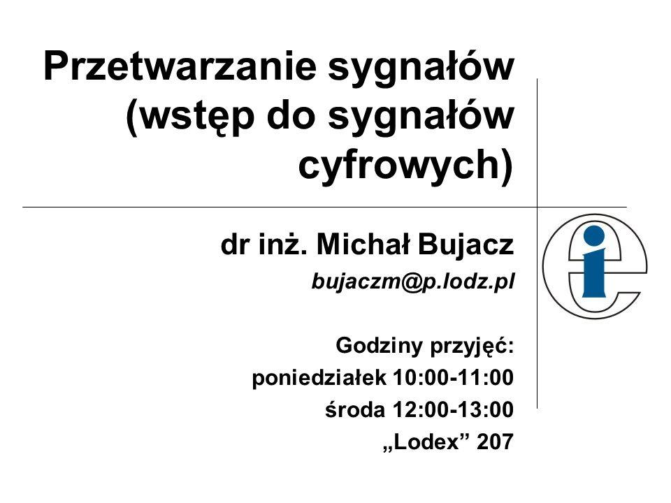 Przetwarzanie sygnałów (wstęp do sygnałów cyfrowych) dr inż. Michał Bujacz bujaczm@p.lodz.pl Godziny przyjęć: poniedziałek 10:00-11:00 środa 12:00-13: