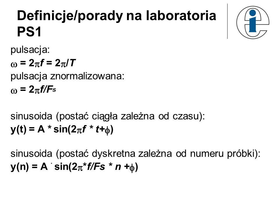 Definicje/porady na laboratoria PS1 pulsacja: = 2 f = 2 /T pulsacja znormalizowana: = 2 f/F s sinusoida (postać ciągła zależna od czasu): y(t) = A * s