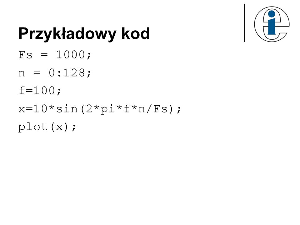 Przykładowy kod Fs = 1000; n = 0:128; f=100; x=10*sin(2*pi*f*n/Fs); plot(x);