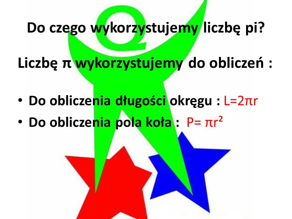 Do czego wykorzystujemy liczbę pi? Liczbę π wykorzystujemy do obliczeń : Do obliczenia długości okręgu : L=2πr Do obliczenia pola koła : P= πr²